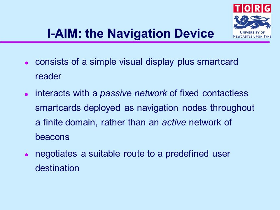 I-AIM: the Navigation Device l consists of a simple visual display plus smartcard reader l interacts with a passive network of fixed contactless smart
