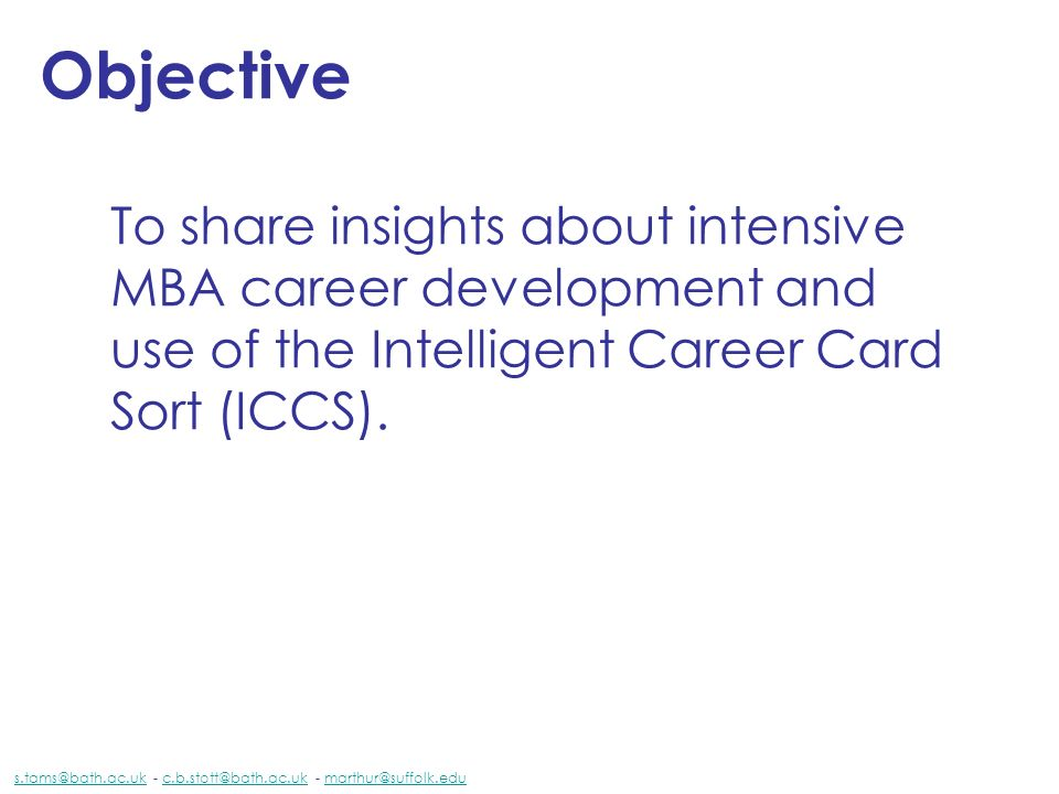Objective To share insights about intensive MBA career development and use of the Intelligent Career Card Sort (ICCS). s.tams@bath.ac.uks.tams@bath.ac