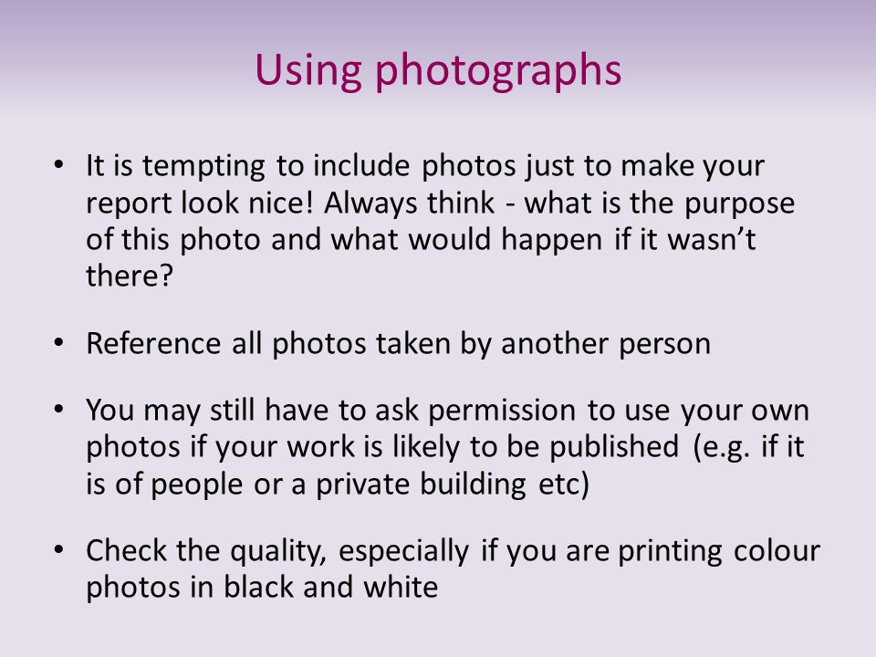 Using photographs It is tempting to include photos just to make your report look nice! Always think - what is the purpose of this photo and what would