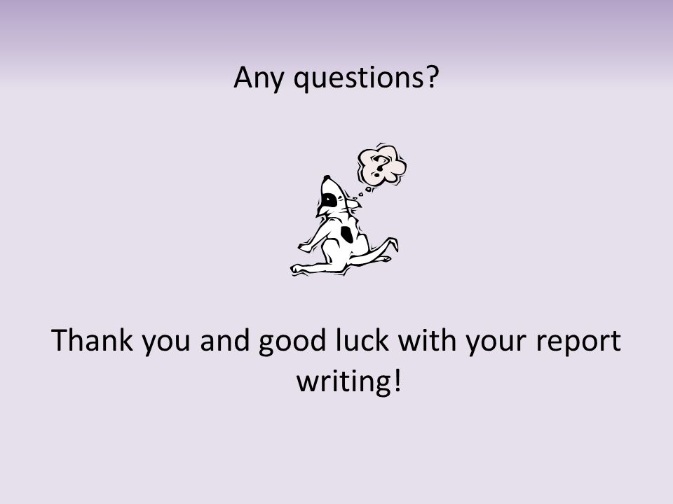 Any questions? Thank you and good luck with your report writing!