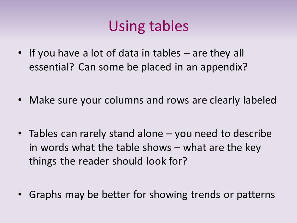 Using tables If you have a lot of data in tables – are they all essential? Can some be placed in an appendix? Make sure your columns and rows are clea