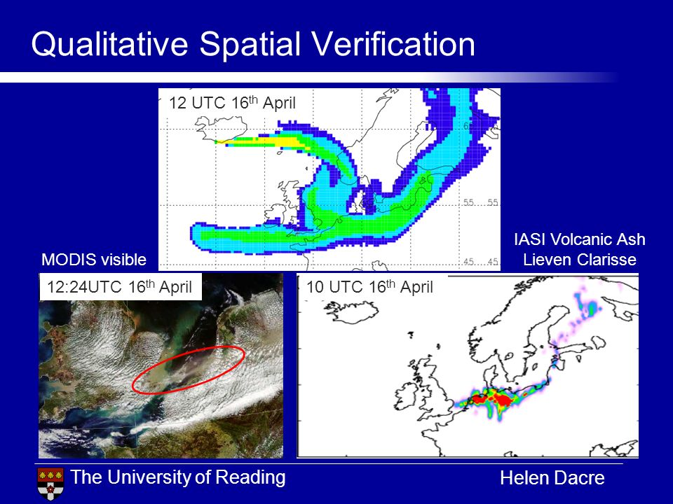 The University of Reading Helen Dacre Qualitative Spatial Verification 12 UTC 16 th April MODIS visible 10 UTC 16 th April IASI Volcanic Ash Lieven Clarisse 12:24UTC 16 th April