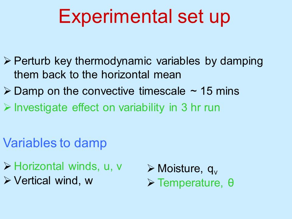 Perturb key thermodynamic variables by damping them back to the horizontal mean Damp on the convective timescale ~ 15 mins Investigate effect on varia
