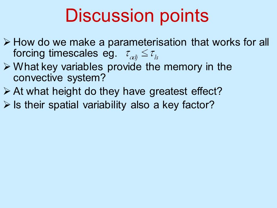 Discussion points How do we make a parameterisation that works for all forcing timescales eg. What key variables provide the memory in the convective