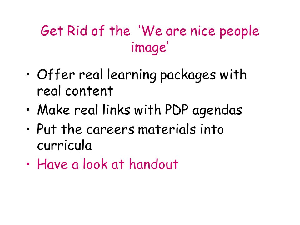 Get Rid of the We are nice people image Offer real learning packages with real content Make real links with PDP agendas Put the careers materials into curricula Have a look at handout