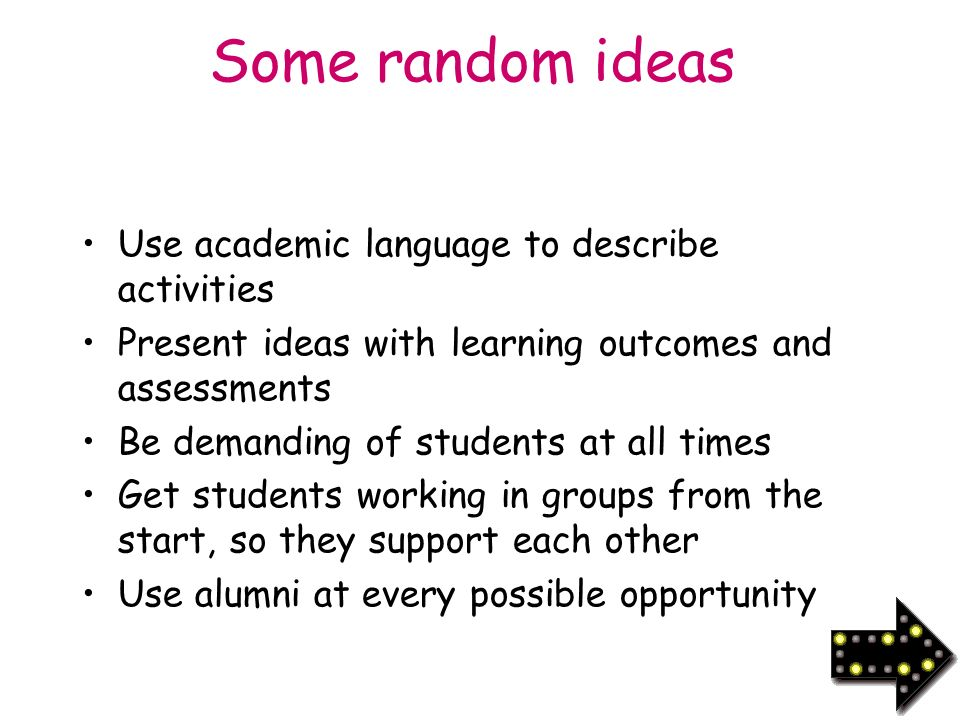 Some random ideas Use academic language to describe activities Present ideas with learning outcomes and assessments Be demanding of students at all times Get students working in groups from the start, so they support each other Use alumni at every possible opportunity