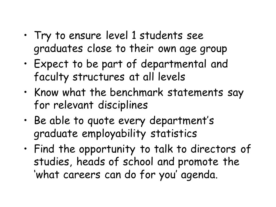 Try to ensure level 1 students see graduates close to their own age group Expect to be part of departmental and faculty structures at all levels Know what the benchmark statements say for relevant disciplines Be able to quote every departments graduate employability statistics Find the opportunity to talk to directors of studies, heads of school and promote the what careers can do for you agenda.