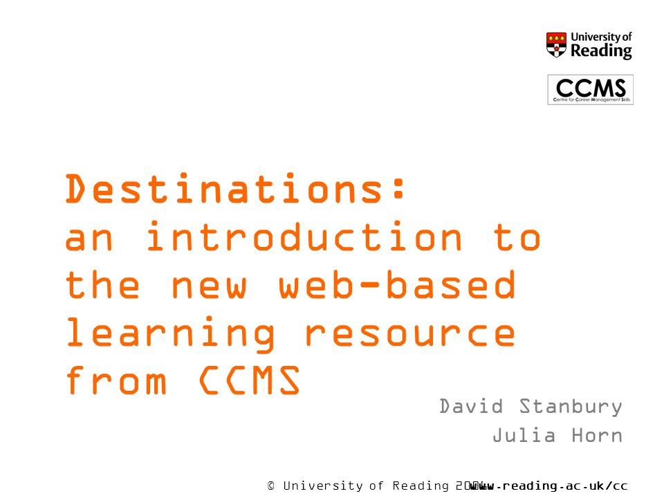 © University of Reading 2006www.reading.ac.uk/cc ms Destinations: an introduction to the new web-based learning resource from CCMS David Stanbury Julia Horn