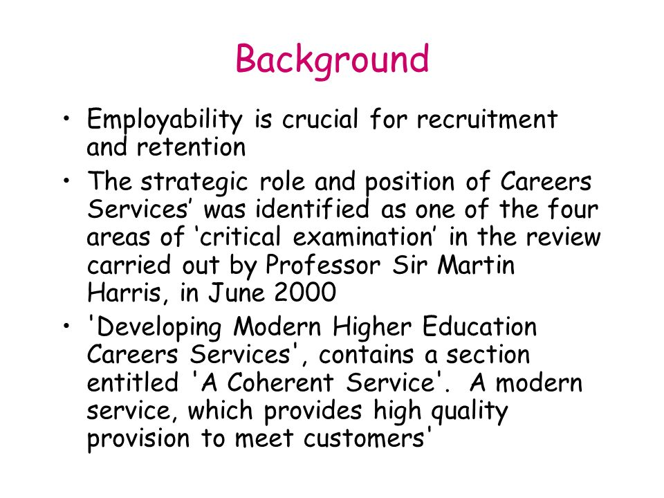 Background Employability is crucial for recruitment and retention The strategic role and position of Careers Services was identified as one of the four areas of critical examination in the review carried out by Professor Sir Martin Harris, in June 2000 Developing Modern Higher Education Careers Services , contains a section entitled A Coherent Service .