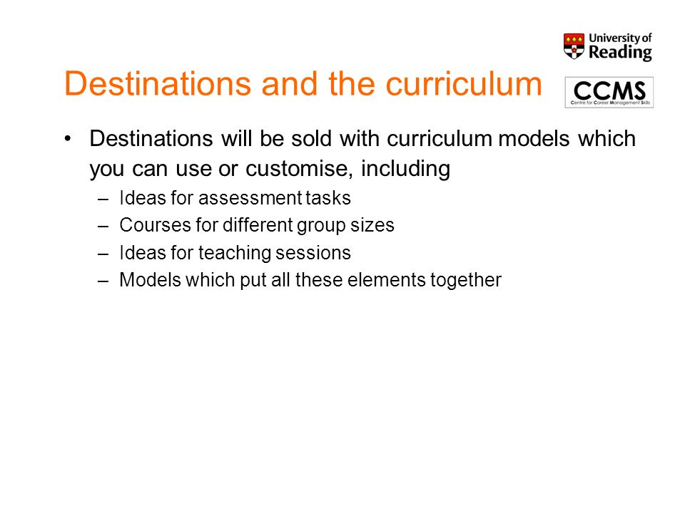 Destinations and the curriculum Destinations will be sold with curriculum models which you can use or customise, including –Ideas for assessment tasks –Courses for different group sizes –Ideas for teaching sessions –Models which put all these elements together