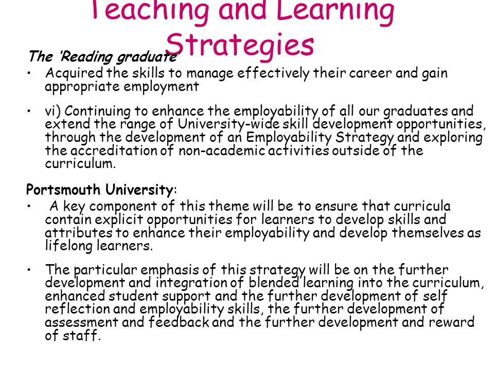 Teaching and Learning Strategies The Reading graduate Acquired the skills to manage effectively their career and gain appropriate employment vi) Continuing to enhance the employability of all our graduates and extend the range of University-wide skill development opportunities, through the development of an Employability Strategy and exploring the accreditation of non-academic activities outside of the curriculum.