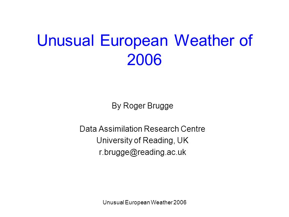 Unusual European Weather 2006 Unusual European Weather of 2006 By Roger Brugge Data Assimilation Research Centre University of Reading, UK r.brugge@re