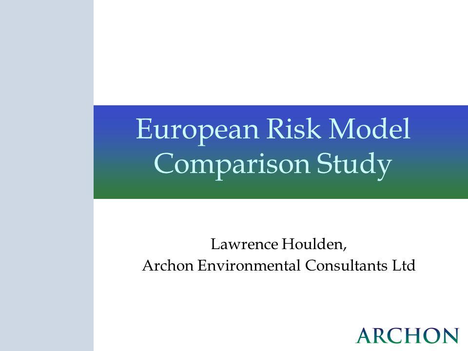European Risk Model Comparison Study Lawrence Houlden, Archon Environmental Consultants Ltd