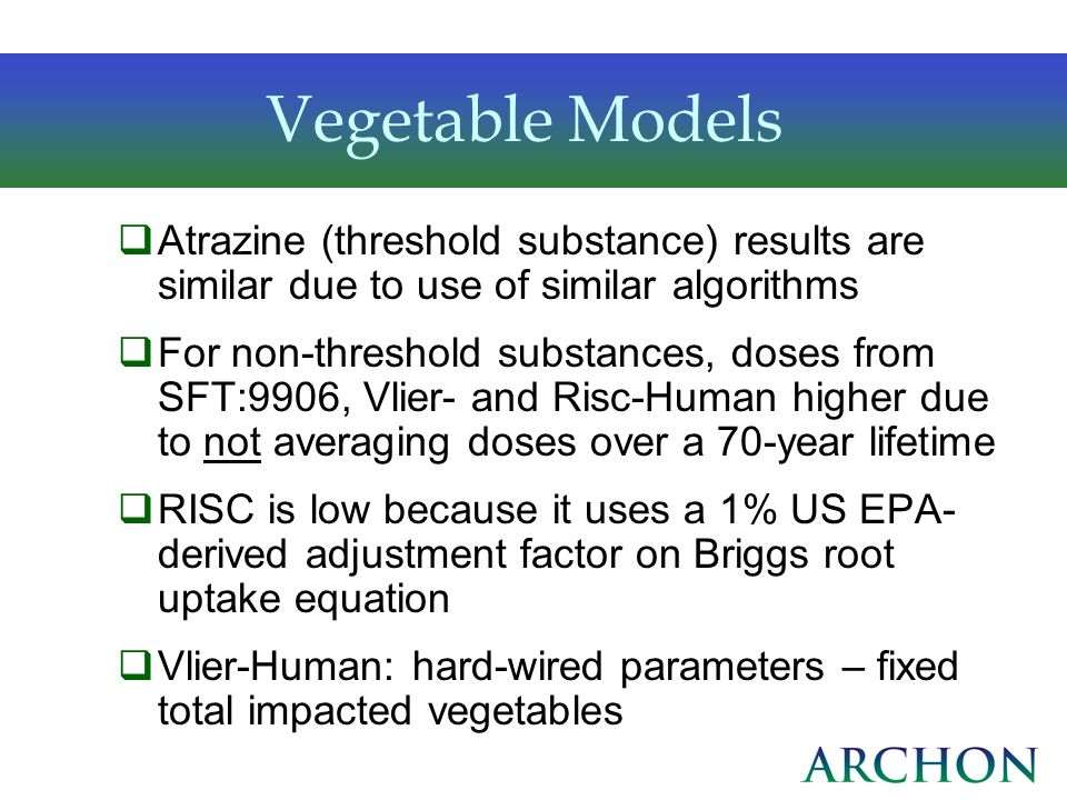 Vegetable Models Atrazine (threshold substance) results are similar due to use of similar algorithms For non-threshold substances, doses from SFT:9906