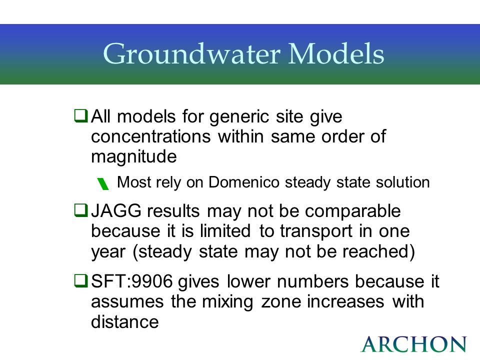 Groundwater Models All models for generic site give concentrations within same order of magnitude Most rely on Domenico steady state solution JAGG res