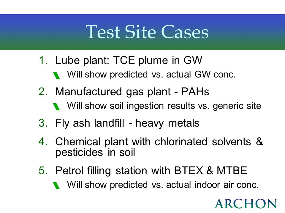 Test Site Cases 1.Lube plant: TCE plume in GW Will show predicted vs. actual GW conc. 2.Manufactured gas plant - PAHs Will show soil ingestion results