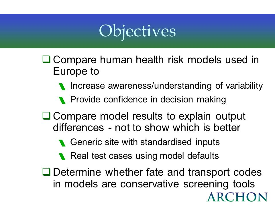 Objectives Compare human health risk models used in Europe to Increase awareness/understanding of variability Provide confidence in decision making Co