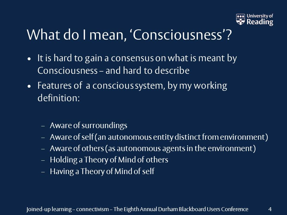 Joined-up learning – connectivism – The Eighth Annual Durham Blackboard Users Conference What do I mean, Consciousness? It is hard to gain a consensus