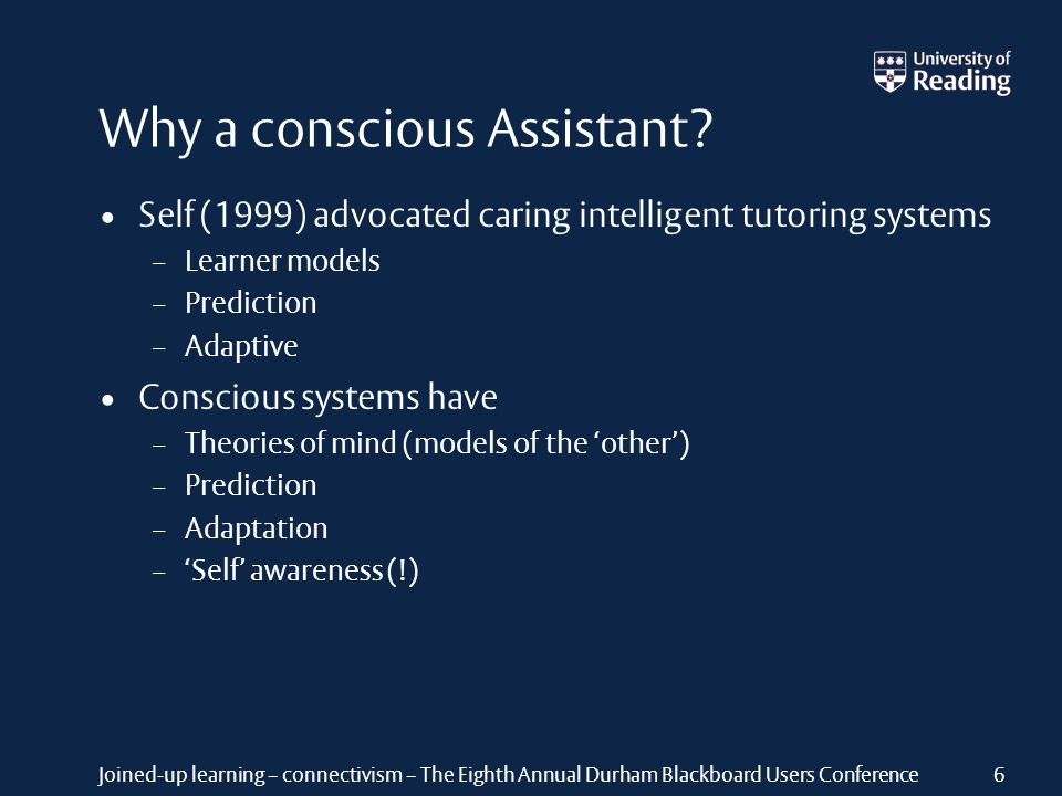 Joined-up learning – connectivism – The Eighth Annual Durham Blackboard Users Conference Why a conscious Assistant? Self (1999) advocated caring intel