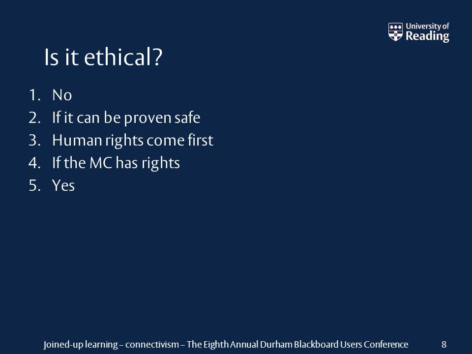 Joined-up learning – connectivism – The Eighth Annual Durham Blackboard Users Conference Is it ethical? 8 1. No 2. If it can be proven safe 3. Human r
