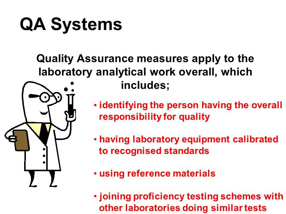 QA Systems Quality Assurance measures apply to the laboratory analytical work overall, which includes; identifying the person having the overall respo