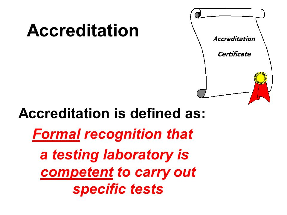 Accreditation Accreditation is defined as: Formal recognition that a testing laboratory is competent to carry out specific tests Accreditation Certifi