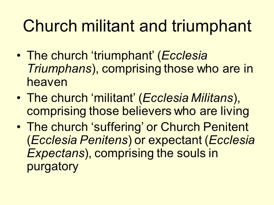 Church militant and triumphant The church triumphant (Ecclesia Triumphans), comprising those who are in heaven The church militant (Ecclesia Militans), comprising those believers who are living The church suffering or Church Penitent (Ecclesia Penitens) or expectant (Ecclesia Expectans), comprising the souls in purgatory