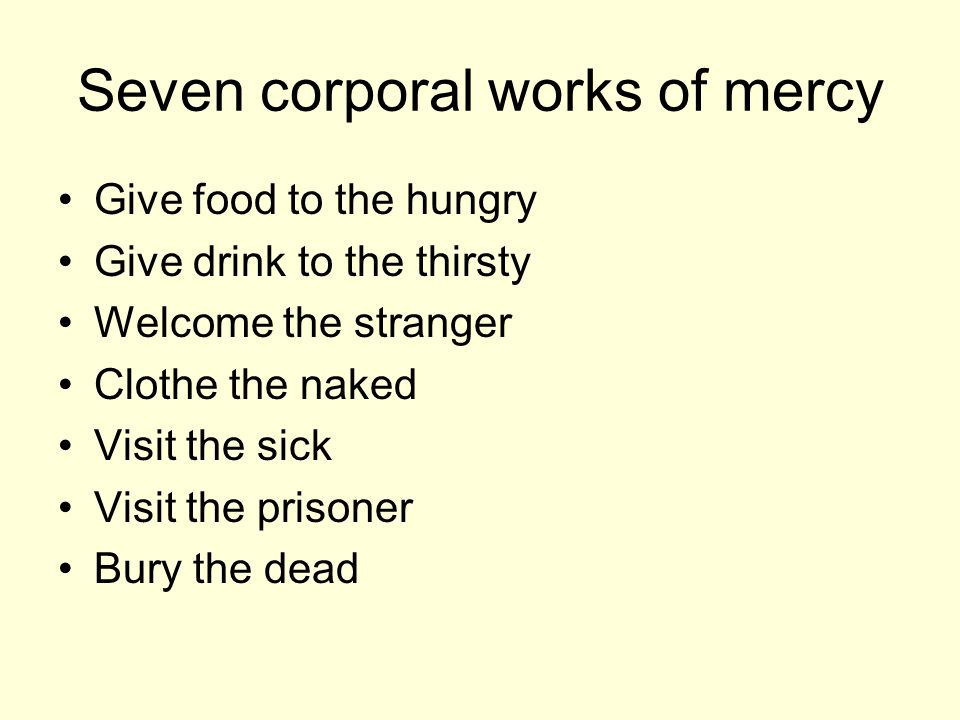 Seven corporal works of mercy Give food to the hungry Give drink to the thirsty Welcome the stranger Clothe the naked Visit the sick Visit the prisoner Bury the dead