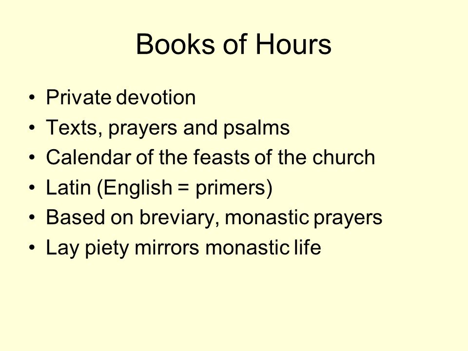 Books of Hours Private devotion Texts, prayers and psalms Calendar of the feasts of the church Latin (English = primers) Based on breviary, monastic prayers Lay piety mirrors monastic life
