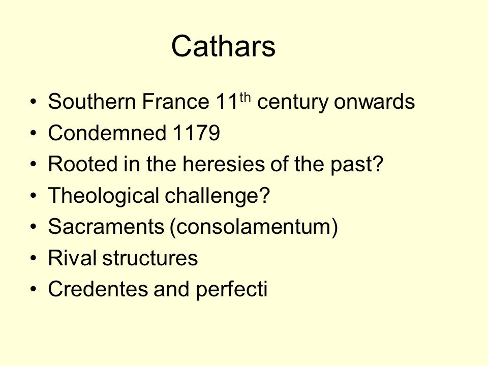 Cathars Southern France 11 th century onwards Condemned 1179 Rooted in the heresies of the past.