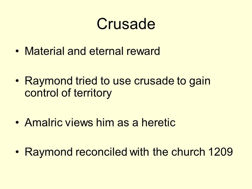 Crusade Material and eternal reward Raymond tried to use crusade to gain control of territory Amalric views him as a heretic Raymond reconciled with the church 1209