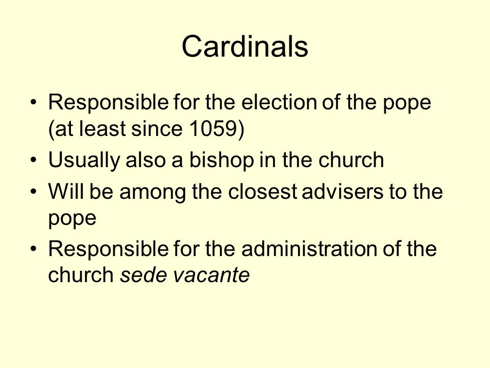 Cardinals Responsible for the election of the pope (at least since 1059) Usually also a bishop in the church Will be among the closest advisers to the pope Responsible for the administration of the church sede vacante