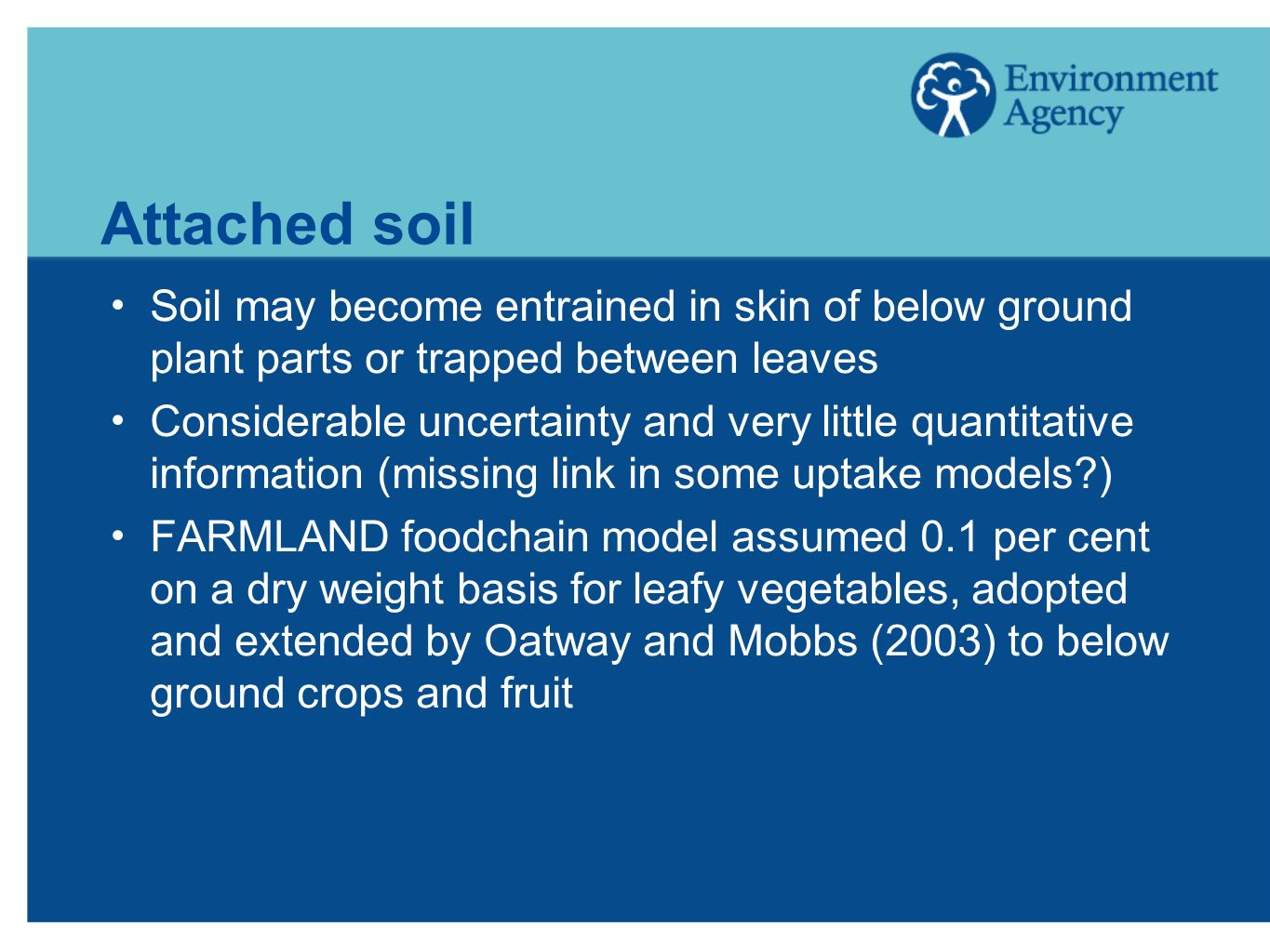 Attached soil Soil may become entrained in skin of below ground plant parts or trapped between leaves Considerable uncertainty and very little quantitative information (missing link in some uptake models?) FARMLAND foodchain model assumed 0.1 per cent on a dry weight basis for leafy vegetables, adopted and extended by Oatway and Mobbs (2003) to below ground crops and fruit