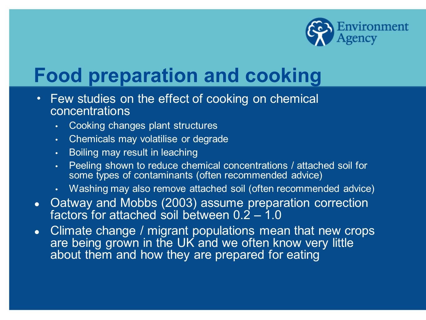 Food preparation and cooking Few studies on the effect of cooking on chemical concentrations Cooking changes plant structures Chemicals may volatilise or degrade Boiling may result in leaching Peeling shown to reduce chemical concentrations / attached soil for some types of contaminants (often recommended advice) Washing may also remove attached soil (often recommended advice) Oatway and Mobbs (2003) assume preparation correction factors for attached soil between 0.2 – 1.0 Climate change / migrant populations mean that new crops are being grown in the UK and we often know very little about them and how they are prepared for eating