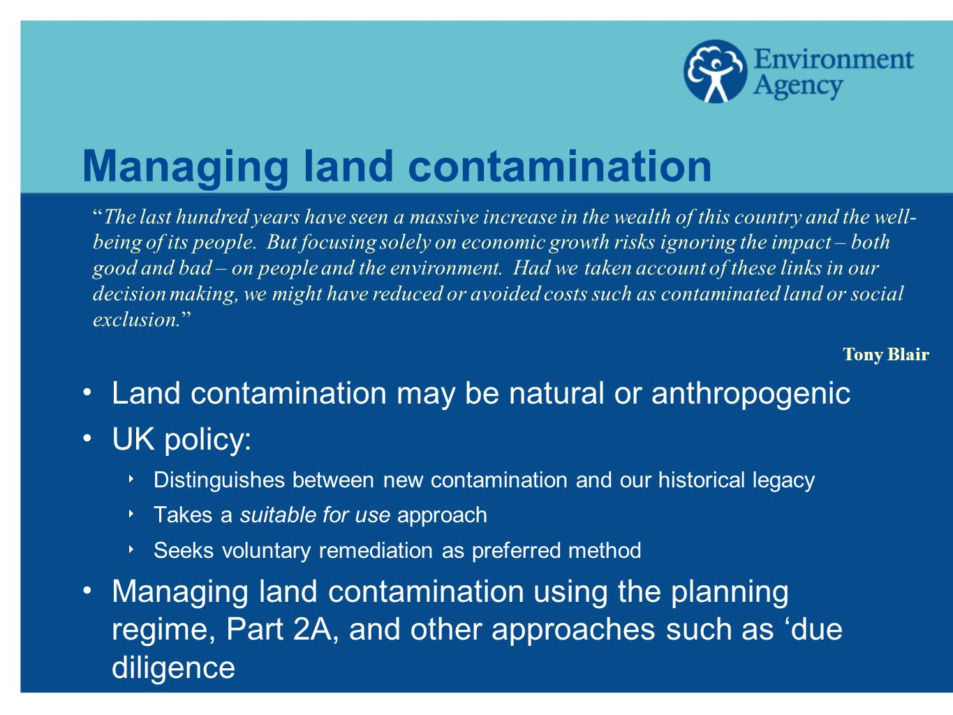 Managing land contamination Land contamination may be natural or anthropogenic UK policy: Distinguishes between new contamination and our historical legacy Takes a suitable for use approach Seeks voluntary remediation as preferred method Managing land contamination using the planning regime, Part 2A, and other approaches such as due diligence The last hundred years have seen a massive increase in the wealth of this country and the well- being of its people.