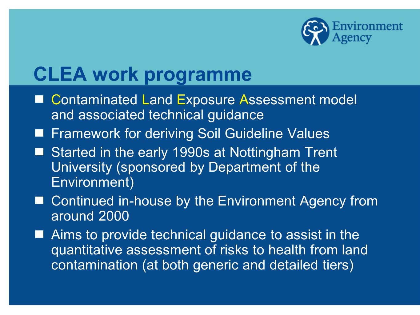CLEA work programme Contaminated Land Exposure Assessment model and associated technical guidance Framework for deriving Soil Guideline Values Started in the early 1990s at Nottingham Trent University (sponsored by Department of the Environment) Continued in-house by the Environment Agency from around 2000 Aims to provide technical guidance to assist in the quantitative assessment of risks to health from land contamination (at both generic and detailed tiers)