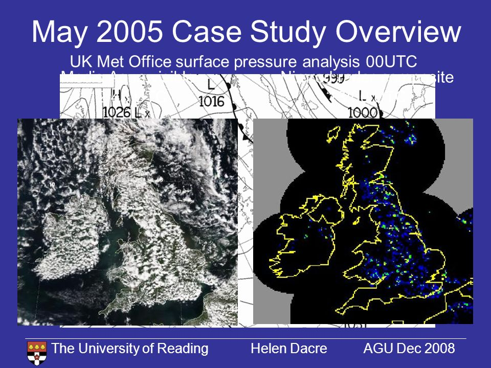 The University of Reading Helen Dacre AGU Dec 2008 May 2005 Case Study Overview UK Met Office surface pressure analysis 00UTC Nimrod radar composite 13:00 UTC Modis Aqua visible 12:45 UTC
