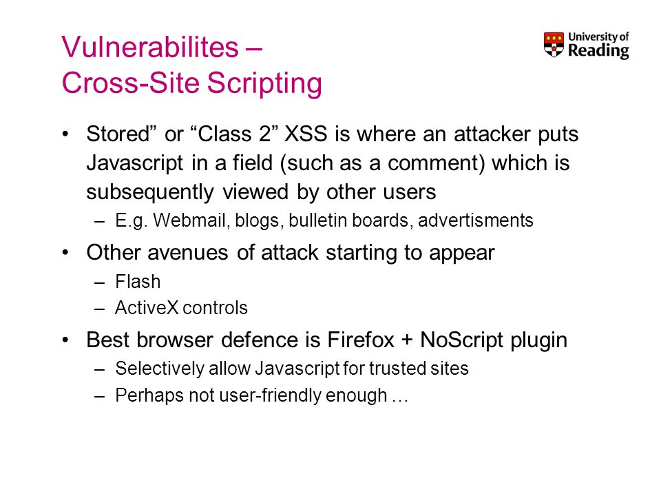 Vulnerabilites – Cross-Site Scripting Stored or Class 2 XSS is where an attacker puts Javascript in a field (such as a comment) which is subsequently viewed by other users –E.g.