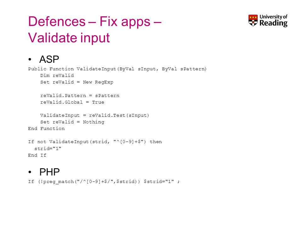 Defences – Fix apps – Validate input ASP Public Function ValidateInput(ByVal sInput, ByVal sPattern) Dim reValid Set reValid = New RegExp reValid.Patt