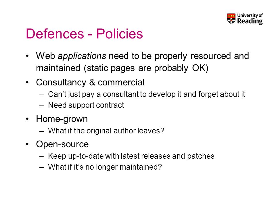 Defences - Policies Web applications need to be properly resourced and maintained (static pages are probably OK) Consultancy & commercial –Cant just pay a consultant to develop it and forget about it –Need support contract Home-grown –What if the original author leaves.