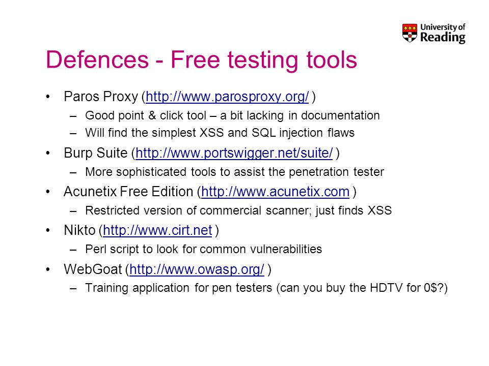 Defences - Free testing tools Paros Proxy (http://www.parosproxy.org/ )http://www.parosproxy.org/ –Good point & click tool – a bit lacking in documentation –Will find the simplest XSS and SQL injection flaws Burp Suite (http://www.portswigger.net/suite/ )http://www.portswigger.net/suite/ –More sophisticated tools to assist the penetration tester Acunetix Free Edition (http://www.acunetix.com )http://www.acunetix.com –Restricted version of commercial scanner; just finds XSS Nikto (http://www.cirt.net )http://www.cirt.net –Perl script to look for common vulnerabilities WebGoat (http://www.owasp.org/ )http://www.owasp.org/ –Training application for pen testers (can you buy the HDTV for 0$?)