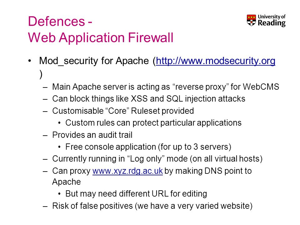 Defences - Web Application Firewall Mod_security for Apache (http://www.modsecurity.org )http://www.modsecurity.org –Main Apache server is acting as reverse proxy for WebCMS –Can block things like XSS and SQL injection attacks –Customisable Core Ruleset provided Custom rules can protect particular applications –Provides an audit trail Free console application (for up to 3 servers) –Currently running in Log only mode (on all virtual hosts) –Can proxy www.xyz.rdg.ac.uk by making DNS point to Apachewww.xyz.rdg.ac.uk But may need different URL for editing –Risk of false positives (we have a very varied website)