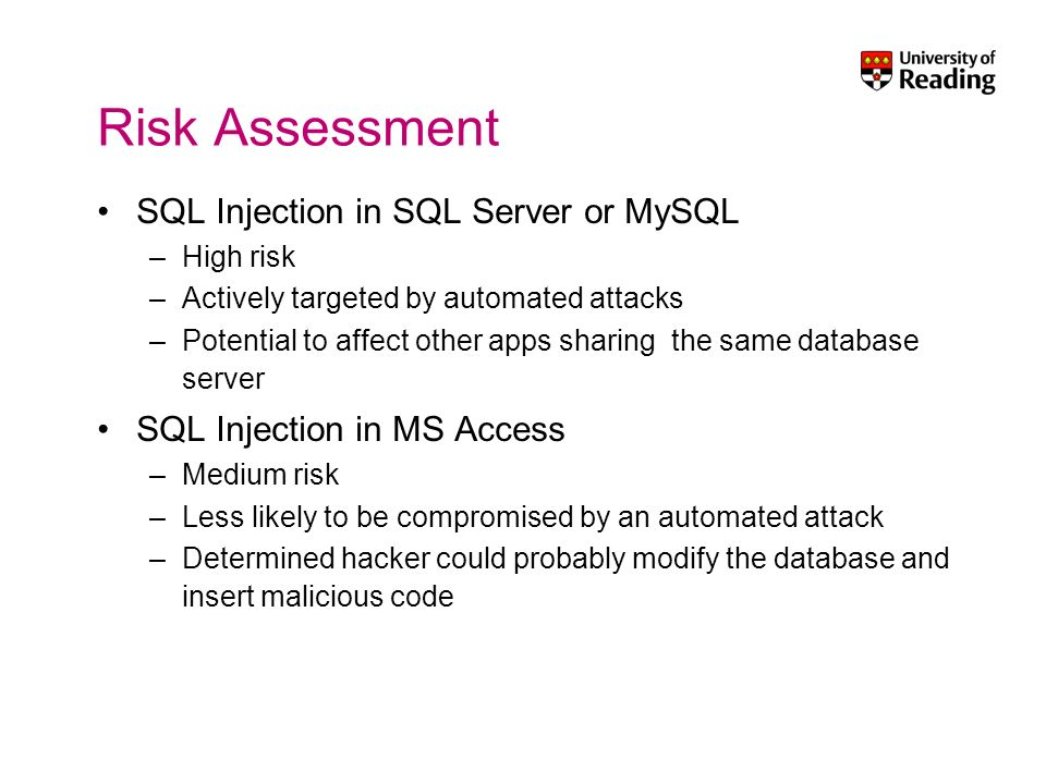 Risk Assessment SQL Injection in SQL Server or MySQL –High risk –Actively targeted by automated attacks –Potential to affect other apps sharing the same database server SQL Injection in MS Access –Medium risk –Less likely to be compromised by an automated attack –Determined hacker could probably modify the database and insert malicious code