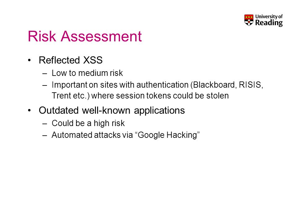 Risk Assessment Reflected XSS –Low to medium risk –Important on sites with authentication (Blackboard, RISIS, Trent etc.) where session tokens could be stolen Outdated well-known applications –Could be a high risk –Automated attacks via Google Hacking