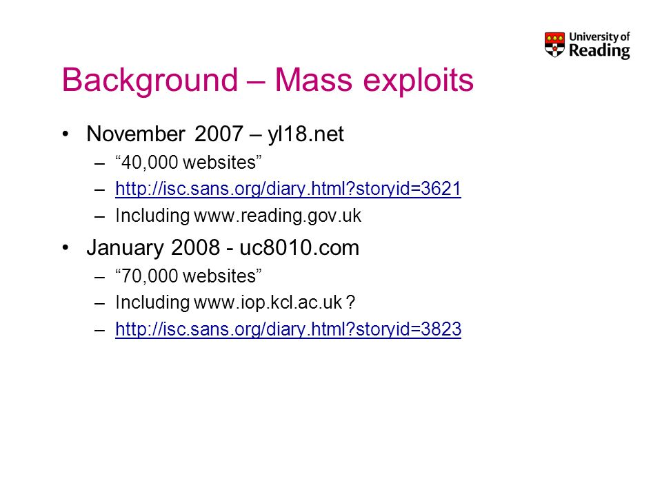 Background – Mass exploits November 2007 – yl18.net –40,000 websites –http://isc.sans.org/diary.html?storyid=3621http://isc.sans.org/diary.html?storyid=3621 –Including www.reading.gov.uk January 2008 - uc8010.com –70,000 websites –Including www.iop.kcl.ac.uk .
