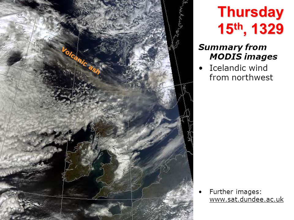 Thursday 15 th, 1329 Summary from MODIS images Icelandic wind from northwest Further images: www.sat.dundee.ac.uk Volcanic ash