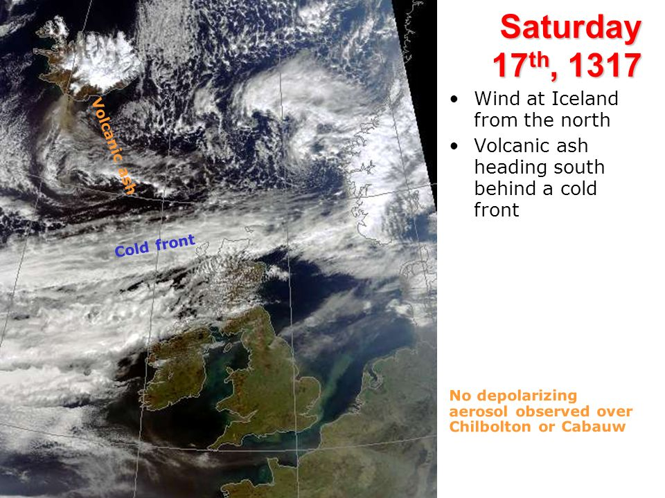 Saturday 17 th, 1317 Wind at Iceland from the north Volcanic ash heading south behind a cold front Cold front Volcanic ash No depolarizing aerosol observed over Chilbolton or Cabauw