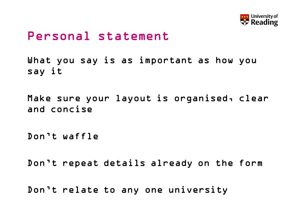 Personal statement What you say is as important as how you say it Make sure your layout is organised, clear and concise Dont waffle Dont repeat detail