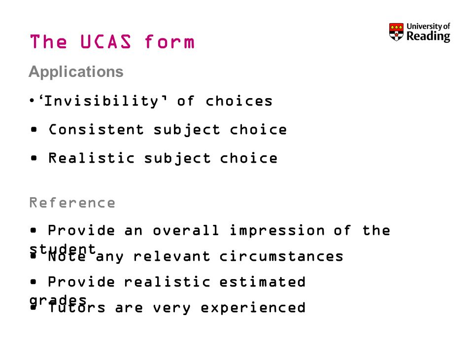 Invisibility of choices Consistent subject choice Realistic subject choice Reference Applications Provide an overall impression of the student Note any relevant circumstances Provide realistic estimated grades Tutors are very experienced Applying to university The UCAS form